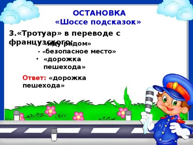 ОСТАНОВКА «Шоссе подсказок» 3.«Тротуар» в переводе с французского: • « иду рядом» • « безопасное место» «дорожка пешехода» Ответ: «дорожка пешехода»