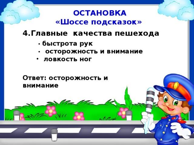 ОСТАНОВКА «Шоссе подсказок» 4.Главные качества пешехода • быстрота рук • осторожность и внимание ловкость ног Ответ: осторожность и внимание