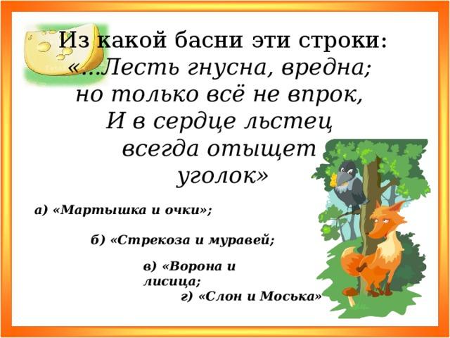 Из какой басни эти строки: «...Лесть гнусна, вредна; но только всё не впрок, И в сердце льстец всегда отыщет уголок» а) «Мартышка и очки»; б) «Стрекоза и муравей; в) «Ворона и лисица; г) «Слон и Моська»