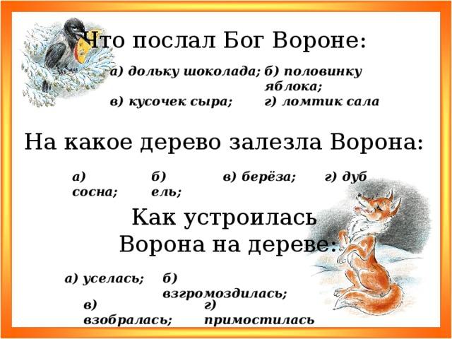 Что послал Бог Вороне: б) половинку яблока; а) дольку шоколада; г) ломтик сала в) кусочек сыра; На какое дерево залезла Ворона: г) дуб б) ель; в) берёза; а) сосна; Как устроилась Ворона на дереве: б) взгромоздилась; а) уселась; г) примостилась в) взобралась;