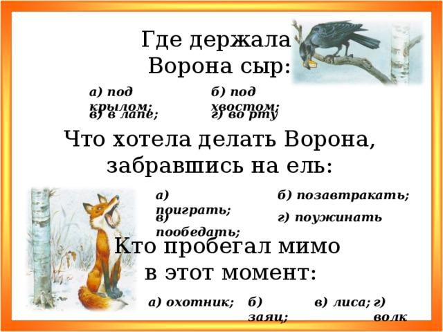 Где держала Ворона сыр: б) под хвостом; а) под крылом; в) в лапе; г) во рту Что хотела делать Ворона, забравшись на ель: б) позавтракать; а) поиграть; г) поужинать в) пообедать; Кто пробегал мимо в этот момент: г) волк в) лиса; б) заяц; а) охотник;
