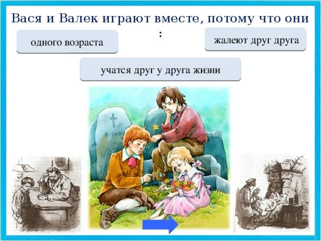 Вася и Валек играют вместе, потому что они : Переход хода  жалеют друг друга Переход хода одного возраста МОЛОДЕЦ учатся друг у друга жизни