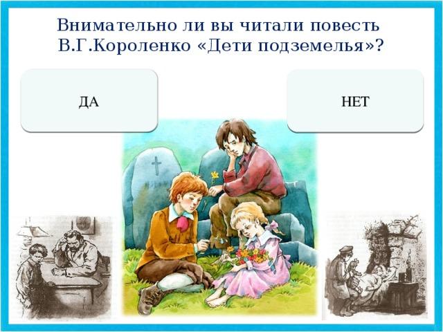 Внимательно ли вы читали повесть В.Г.Короленко «Дети подземелья»? ДА НЕТ МОЛОДЕЦ! МОЖЕШЬ  УЧАСТВОВАТЬ В ИГРЕ. ТЫ НЕ ГОТОВ К УЧАСТИЮ В ИГРЕ.