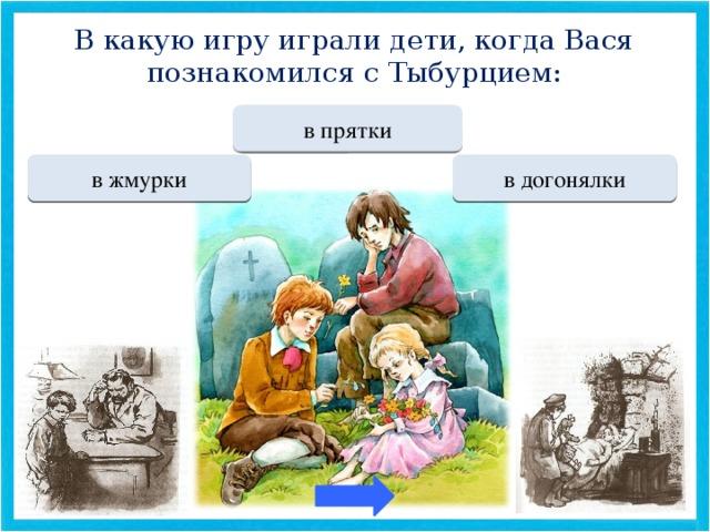 В какую игру играли дети, когда Вася познакомился с Тыбурцием: Переход хода в прятки МОЛОДЕЦ в жмурки Переход хода в догонялки