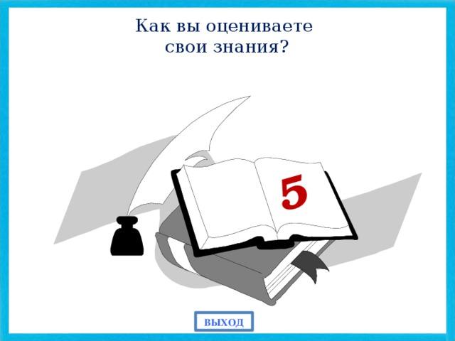 5 Как вы оцениваете свои знания? ВЫХОД