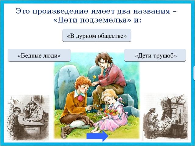 Это произведение имеет два названия – «Дети подземелья» и: МОЛОДЕЦ «В дурном обществе» Переход хода  «Дети трущоб» Переход хода «Бедные люди»