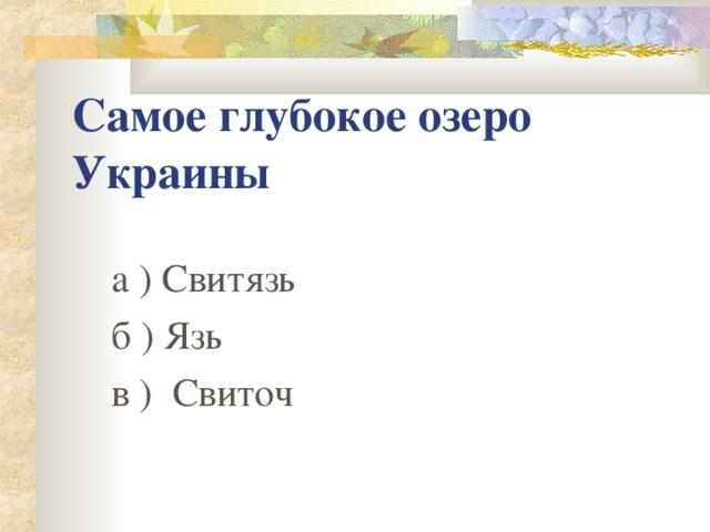 Самое глубокое озеро Украины  а ) Свитязь   б ) Язь  в ) Свиточ