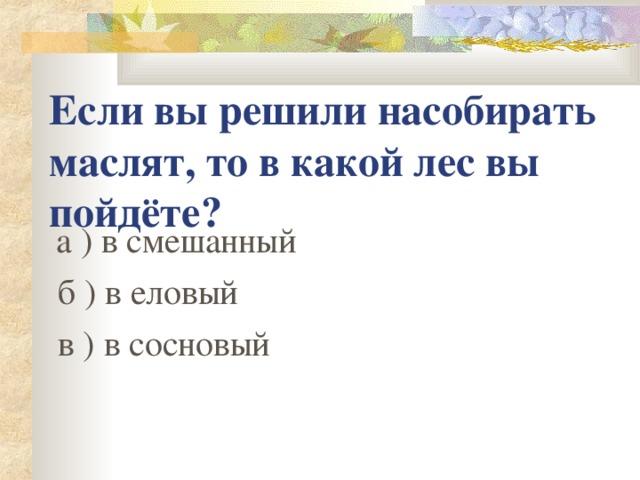 Если вы решили насобирать маслят, то в какой лес вы пойдёте?  а ) в смешанный  б ) в еловый  в ) в сосновый