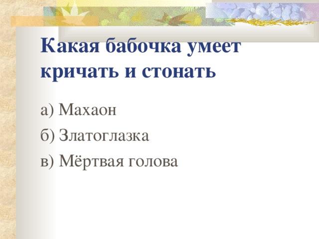 Какая бабочка умеет кричать и стонать а) Махаон б) Златоглазка в) Мёртвая голова