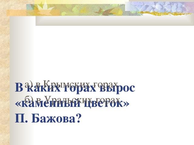 В каких горах вырос «каменный цветок»  П. Бажова ?   а) в Крымских горах б) в Уральских горах