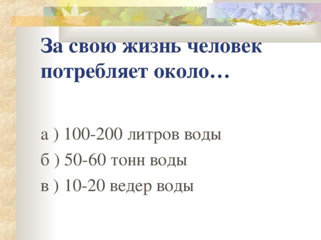 За свою жизнь человек потребляет около… а ) 100-200 литров воды б ) 50-60 тонн воды в ) 10-20 ведер воды