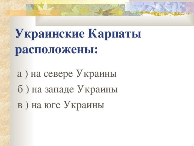 Украинские Карпаты расположены:  а ) на севере Украины  б ) на западе Украины  в ) на юге Украины