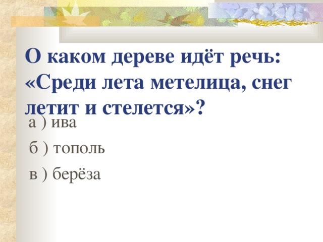 О каком дереве идёт речь: «Среди лета метелица, снег летит и стелется»?  а ) ива  б ) тополь  в ) берёза
