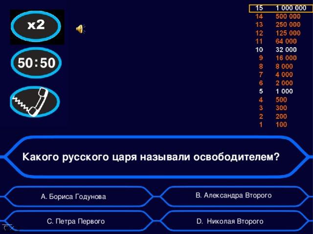 Какого русского царя называли освободителем? B . Александра Второго А. Бориса Годунова D . Николая Второго C . Петра Первого