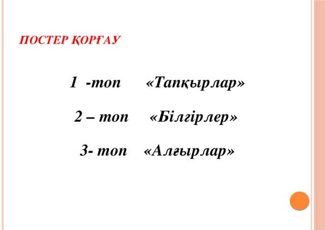 Постер қорғау 1 -топ «Тапқырлар» 2 – топ «Білгірлер» 3- топ «Алғырлар»
