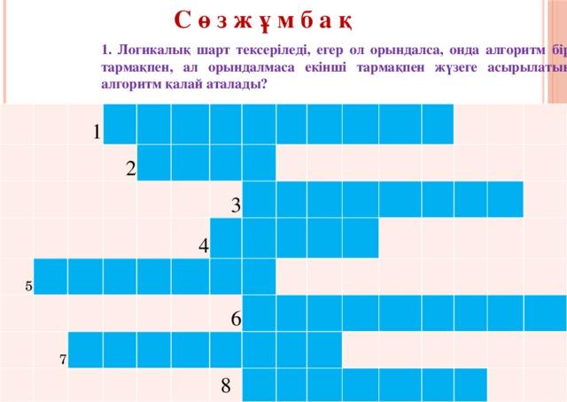 С ө з ж ұ м б а қ 1. Логикалық шарт тексеріледі, егер ол орындалса, онда алгоритм бір тармақпен, ал орындалмаса екінші тармақпен жүзеге асырылатын алгоритм қалай аталады? 1  2 5        7     4   3                 6         8