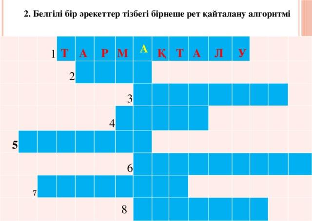 2. Белгілі бір әрекеттер тізбегі бірнеше рет қайталану алгоритмі 1 Т А 2 5 Р     М  7  А    Қ  4 3      Т      А   6   Л     У  8
