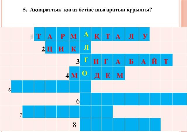 5. Ақпараттық қағаз бетіне шығаратын құрылғы? 1 Т 2 А 5 Р   Ц  И  М   А 7  К  Л 4    Қ 3  Т  М   Г  О    И А  Д Л   Г 6  Е  У   А   М Б 8     А Й     Т