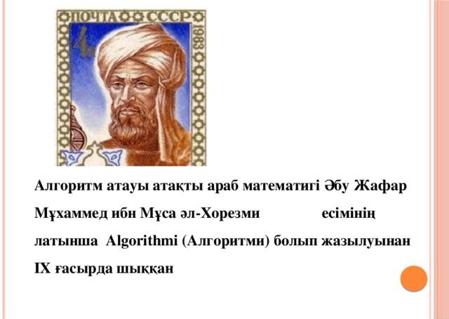 Алгоритм атауы атақты араб математигі Әбу Жафар Мұхаммед ибн Мұса әл-Хорезми есімінің латынша Algorithmi (Алгоритми) болып жазылуынан ІX ғасырда шыққан