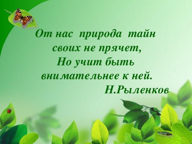 От нас природа тайн своих не прячет, Но учит быть внимательнее к ней.  Н.Рыленков