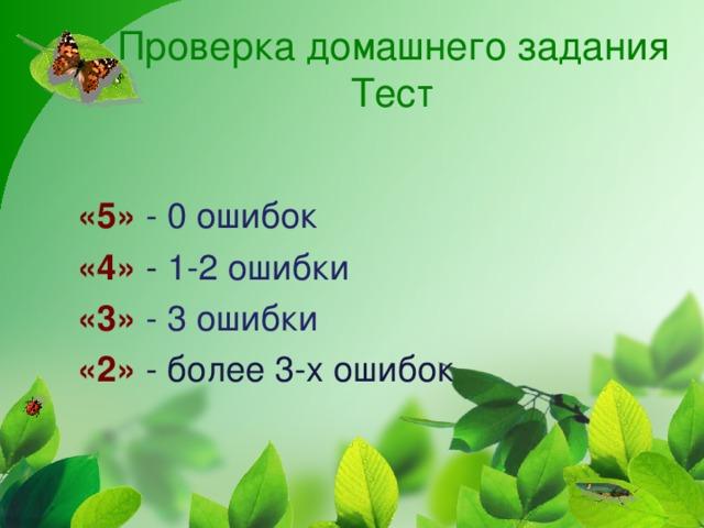 Проверка домашнего задания  Тест «5»  -  0 ошибок «4»  - 1-2 ошибки «3» - 3 ошибки «2» - более 3-х ошибок