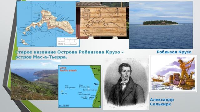 Старое название Острова Робинзона Крузо – остров Мас-а-Тьерра. Робинзон Крузо Александр Селькирк