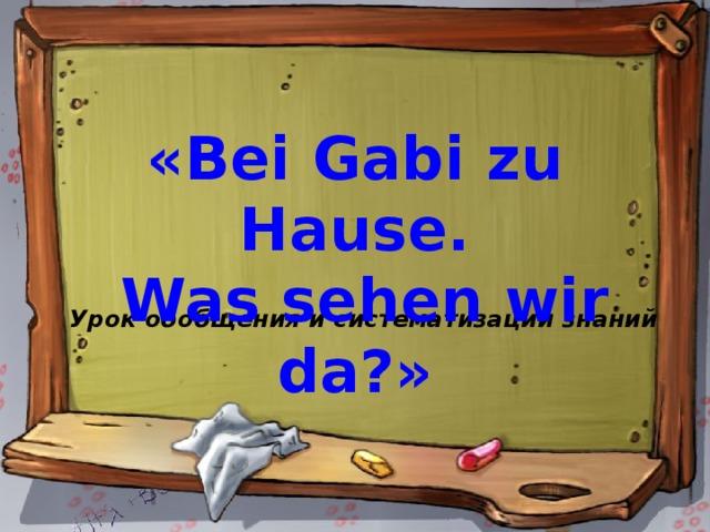 «Bei Gabi zu Hause.  Was sehen wir da?» Урок обобщения и систематизации знаний