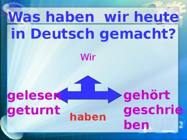 Was haben wir heute in Deutsch gemacht? Wir geh ört geschrieben gelesen geturnt haben
