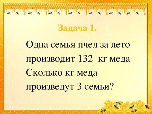 Задача 1. Одна семья пчел за лето производит 132 кг меда Сколько кг меда произведут 3 семьи?