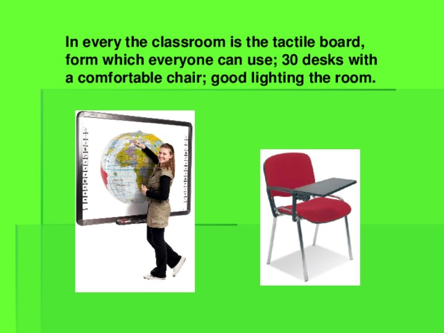In every the classroom is the tactile board, form which everyone can use; 30 desks with a comfortable chair; good lighting the room.