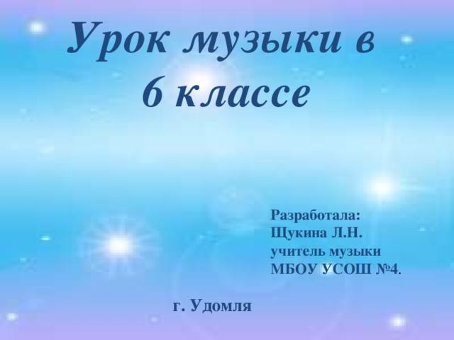 Урок музыки в  6 классе Разработала: Щукина Л.Н. учитель музыки МБОУ УСОШ №4 . г. Удомля