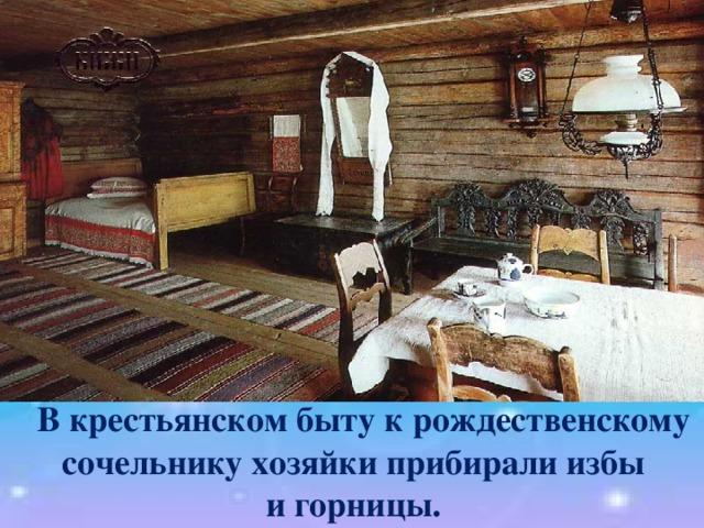 В крестьянском быту к рождественскому  сочельнику хозяйки прибирали избы и горницы.