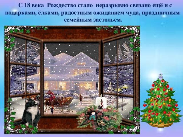 С 18 века Рождество стало неразрывно связано ещё и с подарками, ёлками, радостным ожиданием чуда, праздничным семейным застольем.
