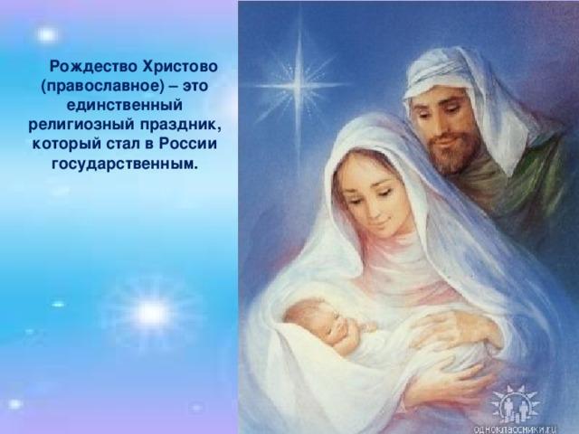 Рождество Христово (православное) – это единственный религиозный праздник, который стал в России государственным.