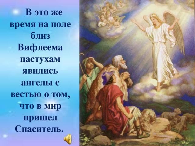 В это же время на поле близ Вифлеема пастухам явились ангелы с вестью о том, что в мир пришел Спаситель.