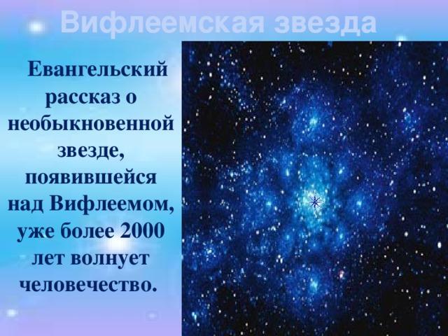 Вифлеемская звезда  Евангельский рассказ о необыкновенной звезде, появившейся над Вифлеемом, уже более 2000 лет волнует человечество.