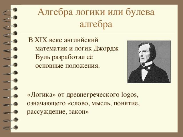 Алгебра логики или булева алгебра В XIX веке английский математик и логик Джордж Буль разработал её основные положения. «Логика» от древнегреческого logos, означающего «слово, мысль, понятие, рассуждение, закон»