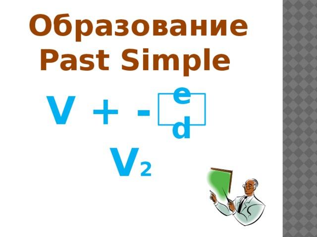Образование  Past Simple  V + - ed V 2