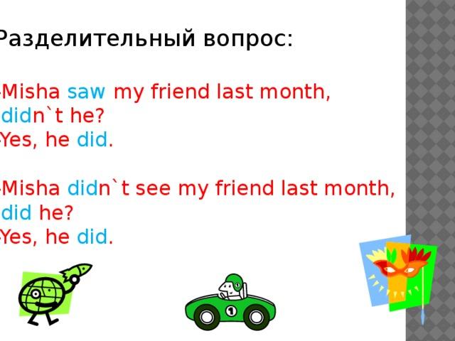 Разделительный вопрос: -Misha saw my friend last month,  did n`t he? -Yes, he did . -Misha did n`t see my friend last month,  did he? -Yes, he did .