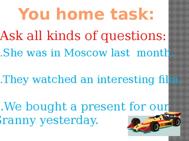 You home task: Ask all kinds of questions: She was in Moscow last month . They watched an interesting film. We bought a present for our Granny yesterday.