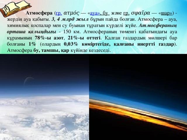 Атмосфера ( гр.  ατμός — « ауа» , бу және гр.  σφαῖρα — « шар» )- жердің ауа қабығы. 3, 4 млрд жыл бұрын пайда болған. Атмосфера – ауа, химиялық қоспалар мен су буынан тұратын күрделі жүйе. Атмосфераның орташа қалыңдығы - 150 км. Атмосфераның төменгі қабатындағы ауа құрамының 78%-ы азот , 21%-ы оттегі . Қалған газдардың мөлшері бар болғаны 1% (олардың 0,03% көміртегіде, қалғаны инертті газдар ). Атмосфера бу, тамшы, қар күйінде кездеседі.