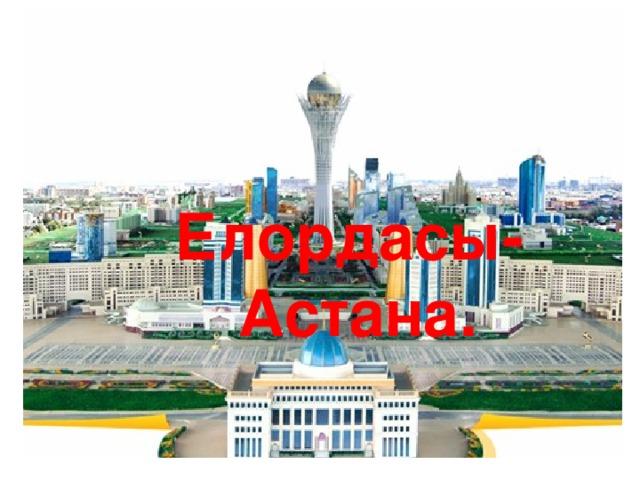Елордасы- Астана.