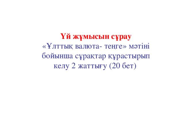 Үй жұмысын сұрау «Ұлттық валюта- теңге» мәтіні бойынша сұрақтар құрастырып келу 2 жаттығу (20 бет)