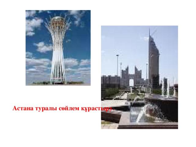 Астана туралы сөйлем құрастыру .