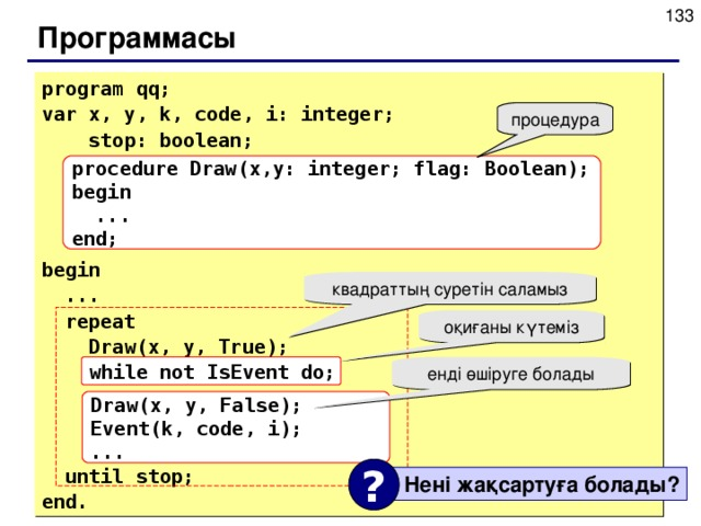 Программасы program qq; var x, y, k, code, i: integer;   stop: boolean;     begin  ...  repeat   Draw(x, y, True);  while not IsEvent do;     until stop; end. procedure Draw(x,y: integer; flag: Boolean); begin  ... end; квадраттың суретін саламыз оқиғаны күтеміз while not IsEvent do; енді өшіруге болады Draw(x, y, False); Event(k, code, i); ... ?  Нені жақсартуға болады ?