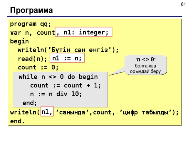 Программа program qq; var n, count: integer; begin  writeln(' Бүтін сан енгіз ' );  read(n);  count := 0;  while n  0 do begin  count := count + 1;  n := n div 10;  end; writeln(  'c анында ' , count, ' цифр табылды ' ); end. , n1: integer; n1 := n;