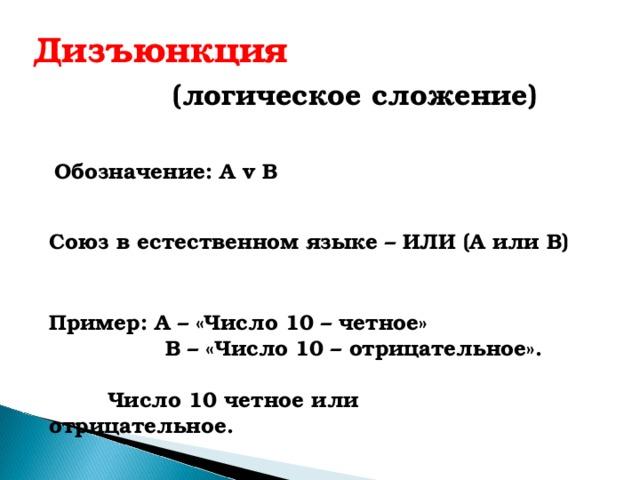 Дизъюнкция  (логическое сложение) Обозначение: А v B  Союз в естественном языке – ИЛИ (А или В) Пример: А – «Число 10 – четное»  В – «Число 10 – отрицательное».   Число 10 четное или отрицательное.