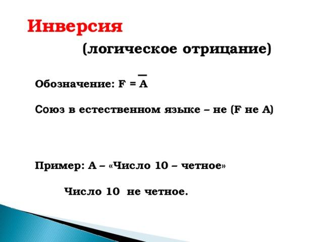 Инверсия   (логическое отрицание) Обозначение: F = A  Со юз в естественном языке – не ( F не А) Пример: А – «Число 10 – четное»   Число 10 не четное.