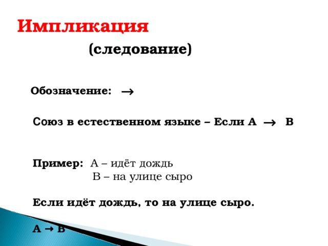 Импликация  (следование) → Обозначение:  → Со юз в естественном языке – Если А В Пример: А – идёт дождь  В – на улице сыро  Если идёт дождь, то на улице сыро.  А → В