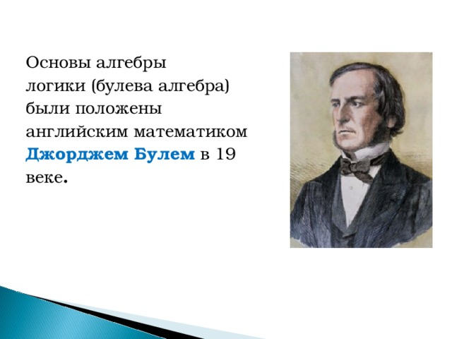 Основы алгебры логики (булева алгебра) были положены английским математиком Джорджем Булем  в 19 веке .